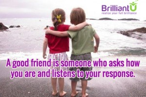 A good friend is someone who asks how you are and listens to your response